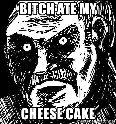 What's all this racket - bitch ate my  cheese cake
