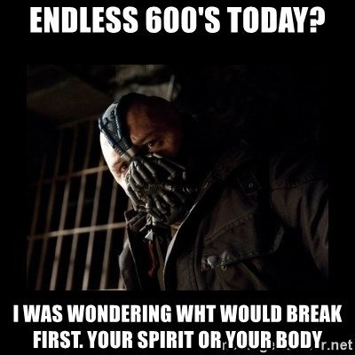 Bane Meme - Endless 600's today? I waS WONDERING WHT WOULD BREAK FIRST. YOUR SPIRIT OR YOUR BODY
