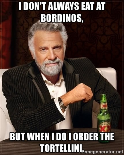The Most Interesting Man In The World - I don't Always eat at Bordinos,  BUT WHEN I DO I ORDER THE TORTELLINI.