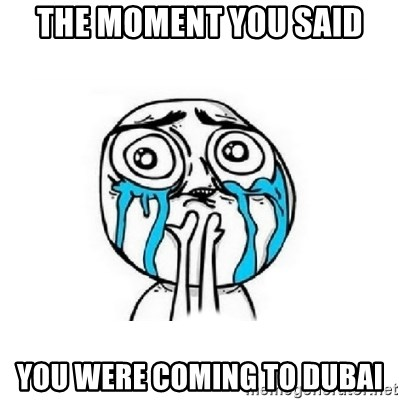 Crying face - The moment you said You were comIng to dubai