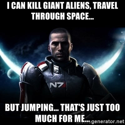 Mass Effect - I can kill giant aliens, travel through space... but jumping... that's just too much for me...