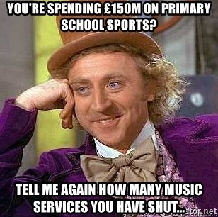 Willy Wonka - You're spending £150m on primary School sports? Tell me again how many music services you have shut...