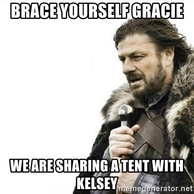 Prepare yourself - brace yourself gracie  we are sharing a tent with kelsey