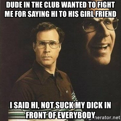 will ferrell - dude in the club wanted to fight me for saying hi to his girl friend i said hi, not suck my dick in front of everybody