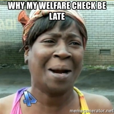 Ain't Nobody got time fo that - why my welfare check be late