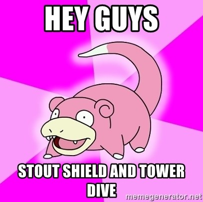 Slowpoke - hey guys stout shield and tower dive