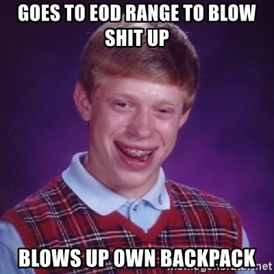 Bad Luck Brian - goes to eod range to blow shit up blows up own backpack