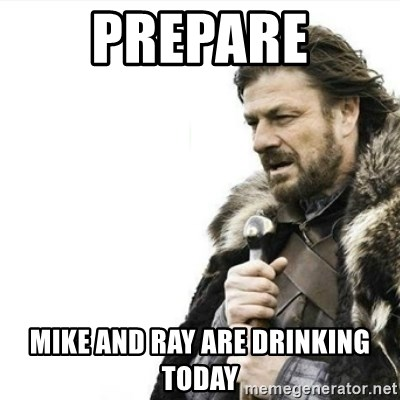 Prepare yourself - Prepare Mike and ray are drinking today