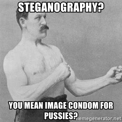 overly manlyman - STEGANOGRAPHY? YOU MEAN IMAGE CONDOM FOR PUSSIES?
