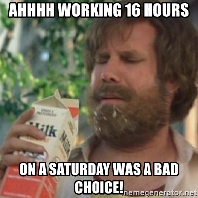 Milk was a bad choice - Ahhhh working 16 hours  On a Saturday was a bad choice!