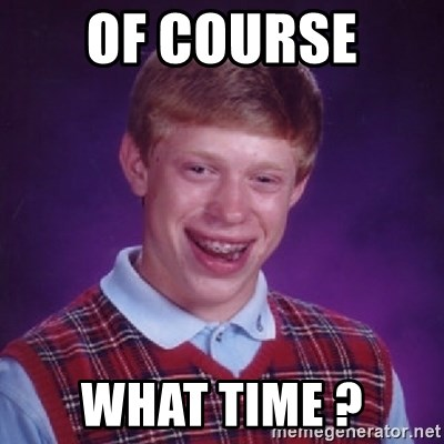 Bad Luck Brian - OF COURSE  WHAT TIME ?