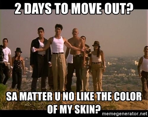 Blood in blood out - 2 days to move out? Sa Matter u no like the color of my skin?