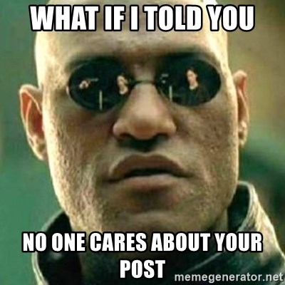 what if i told you matri - WHAT IF I TOLD YOU NO ONE CARES ABOUT YOUR POST