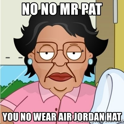 Consuela - No no mr pat you no wear air jordan hat