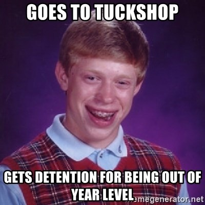 Bad Luck Brian - GOes to tuckshop gets detention for being out of year level