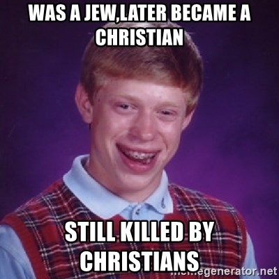 Bad Luck Brian - was a jew,later became a christian still killed by CHRISTIANS