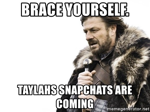 Winter is Coming - BRACE YOURSELF. TayLahs snapchats are coming