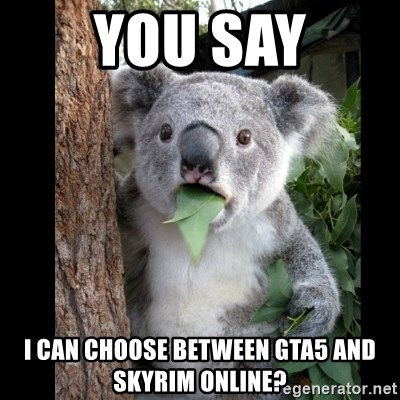 Koala can't believe it - You say i can choose between Gta5 and skyrim online?