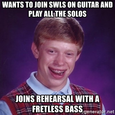 Bad Luck Brian - wants to join swls on guitar and play all the solos joins rehearsal with a fretless bass
