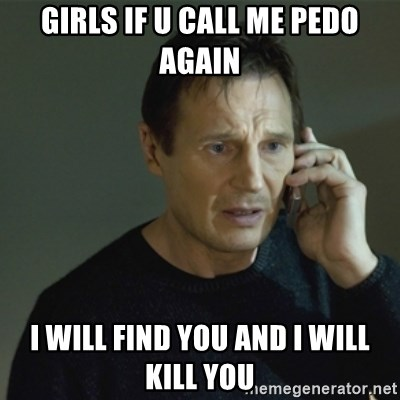 I don't know who you are... - Girls if u caLl me pedo again I will find you and I will kill you