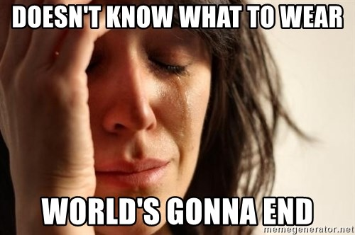 First World Problems - Doesn't know what to wear world's gonna end