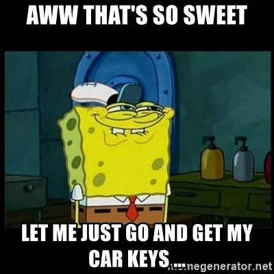 Don't you, Squidward? - AWW THAT'S SO SWEET LET ME JUST GO AND GET MY CAR KEYS ...