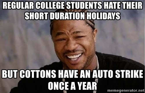 Yo Dawg - regular college students hate their short duration holidays but cottons have an auto strike once a year