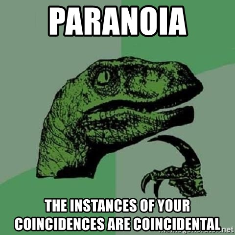 Philosoraptor - paranoia  the instances of your coincidences are coincidental