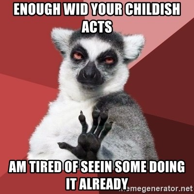 Chill Out Lemur - enough wid your childish acts am tired of seein some doing it already