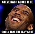 Kobe Bryant - STEVE NASH ASKED IF HE COULD TAKE THE LADY SHOT