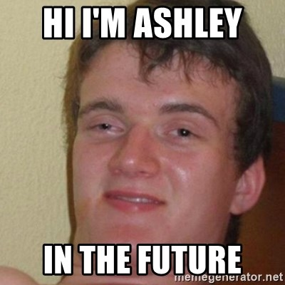 really high guy - HI I'M ASHLEY  IN THE FUTURE