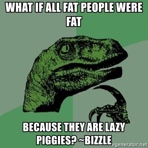 Philosoraptor - What if all fat people were fat because they are lazy piggies? ~Bizzle