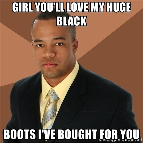 Successful Black Man - girl you'll love my huge black boots i've bought for you