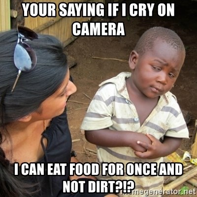 Skeptical 3rd World Kid - YOUR SAYING IF I CRY ON CAMERA I CAN EAT FOOD FOR ONCE AND NOT DIRT?!?