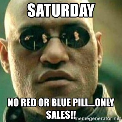 What If I Told You - Saturday no red or blue pill...Only Sales!!