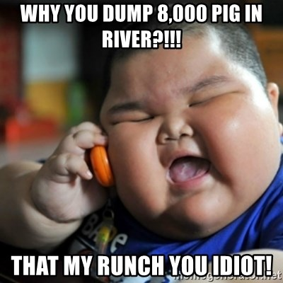 fat chinese kid - Why you dump 8,000 pig in river?!!! That my runch you idiot!