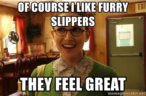 Sexually Oblivious Girl - Of COURSE i LIKE FURRY SLIPPERS THEY FEEL GREAT