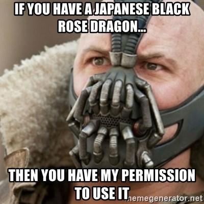 Bane - IF YOU HAVE A JAPANESE BLACK ROSE DRAGON... THEN YOU HAVE MY PERMISSION TO USE IT