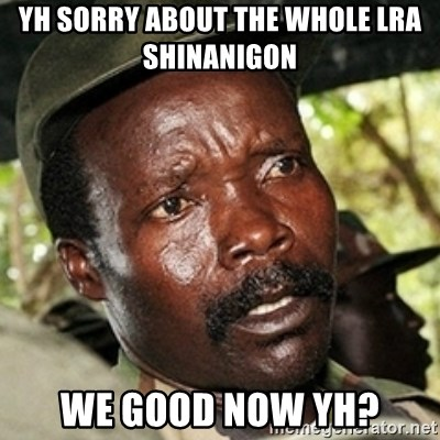 Kody funny - YH SORRY ABOUT THE WHOLE LRA SHINANIGON  WE GOOD NOW YH?