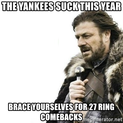 Prepare yourself - The Yankees suck this year Brace yourselves for 27 ring comebacks