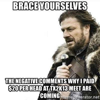 Prepare yourself - Brace yourselves the negative comments why i paid $20 per head at tx2k13 meet are coming