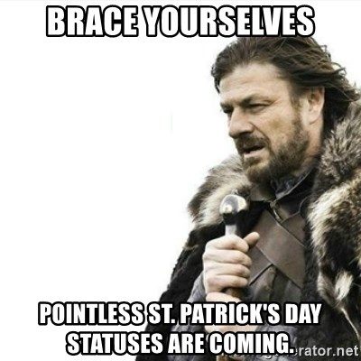 Prepare yourself - Brace yourselves Pointless st. Patrick's day statuses are coming.