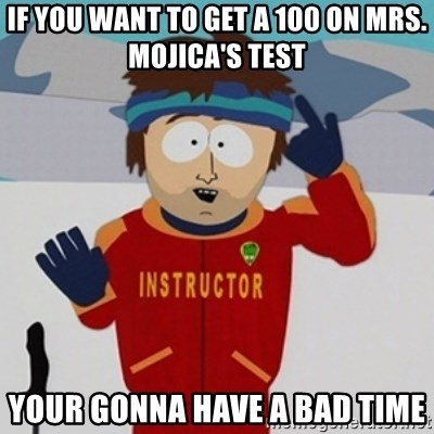 SouthPark Bad Time meme - IF YOU WANT TO GET A 100 ON MRS. MOJICA'S TEST YOUR GONNA HAVE A BAD TIME