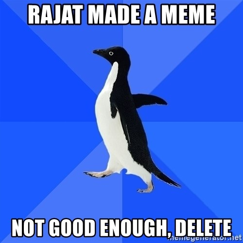 Socially Awkward Penguin - Rajat made a meme Not good enough, delete