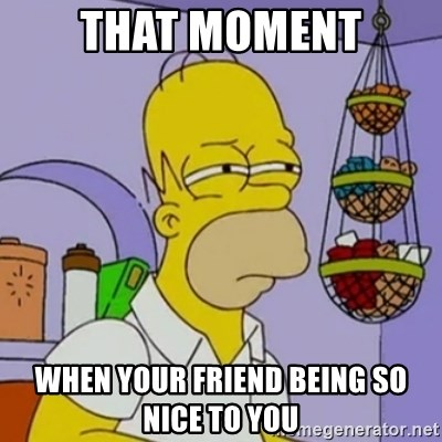Simpsons' Homer - that moment when your friend being so nice to you