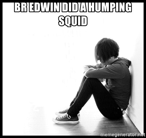 First World Problems - BR EDWIN DID A HUMPING SQUID