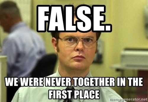Dwight Meme - FalsE. We were never tOgether IN the first place