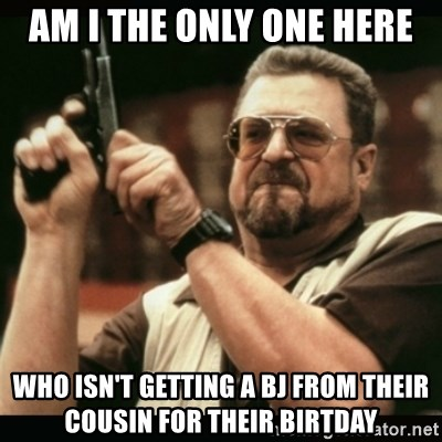am i the only one around here - Am I the only one here who isn't getting a bJ from their cousin for their birtday