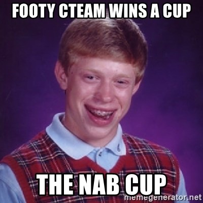 Bad Luck Brian - Footy cTeam wiNs A cup The nab cup