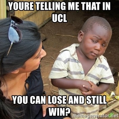 Skeptical 3rd World Kid - YOURE TELLING ME THAT IN UCL YOU CAN LOSE AND STILL WIN?